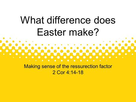 Making sense of the ressurection factor 2 Cor 4:14-18 What difference does Easter make?
