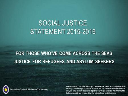 FOR THOSE WHO'VE COME ACROSS THE SEAS JUSTICE FOR REFUGEES AND ASYLUM SEEKERS SOCIAL JUSTICE STATEMENT 2015-2016 © Australian Catholic Bishops Conference.