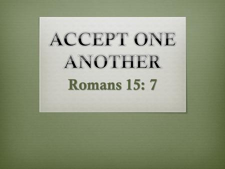 ACCEPT ONE ANOTHER Romans 15: 7.