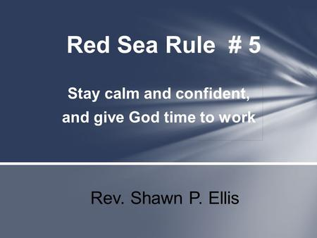 Stay calm and confident, and give God time to work Red Sea Rule # 5 Rev. Shawn P. Ellis.