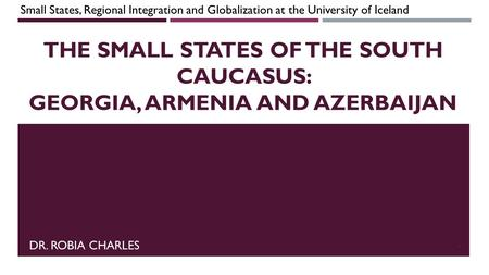THE SMALL STATES OF THE SOUTH CAUCASUS: GEORGIA, ARMENIA AND AZERBAIJAN DR. ROBIA CHARLES Small States, Regional Integration and Globalization at the University.