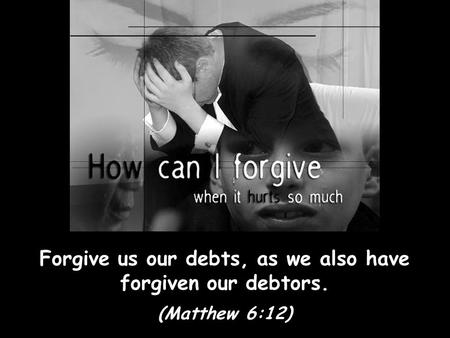 Forgive us our debts, as we also have forgiven our debtors.