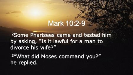 "Mark 10:2-9 2 Some Pharisees came and tested him by asking, ""Is it lawful for a man to divorce his wife?"" 3 ""What did Moses command you?"" he replied. 2."