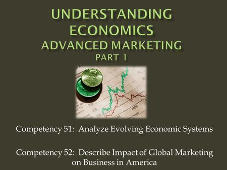 Competency 51: Analyze Evolving Economic Systems Competency 52: Describe Impact of Global Marketing on Business in America.