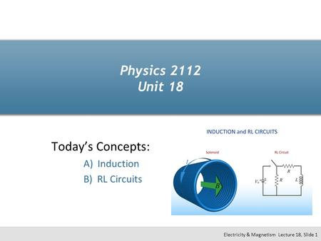 Physics 2112 Unit 18 Today's Concepts: A) Induction B) RL Circuits Electricity & Magnetism Lecture 18, Slide 1.