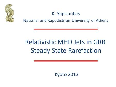 Relativistic MHD Jets in GRB Steady State Rarefaction K. Sapountzis National and Kapodistrian University of Athens Kyoto 2013.