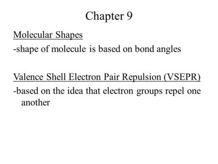 Chapter 9 Molecular Shapes -shape of molecule is based on bond angles Valence Shell Electron Pair Repulsion (VSEPR) -based on the idea that electron groups.