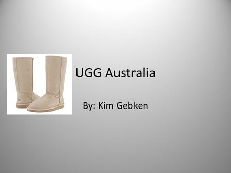 UGG Australia By: Kim Gebken. Thesis: Through a textual analysis of the trendy sheepskin boots, most commonly known as Ugg boots, this paper will argue.