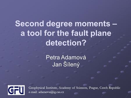 Second degree moments – a tool for the fault plane detection? Petra Adamová Jan Šílený Geophysical Institute, Academy of Sciences, Prague, Czech Republic.