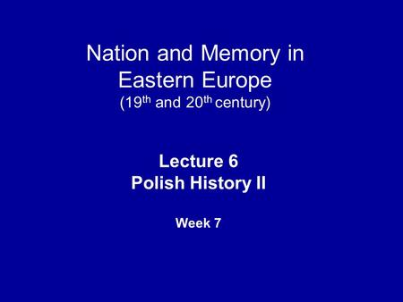 Nation and Memory in Eastern Europe (19 th and 20 th century) Lecture 6 Polish History II Week 7.