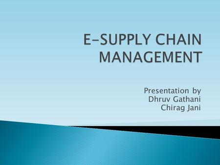 Presentation by Dhruv Gathani Chirag Jani.  E-SCM may be described as the integrated management approach for planning and controlling the flow of materials.
