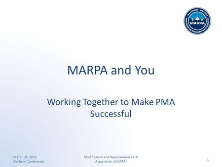 MARPA and You Working Together to Make PMA Successful March 31, 2011 Gorham Conference 1 Modification and Replacement Parts Association (MARPA)