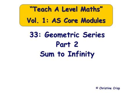 "33: Geometric Series Part 2 Sum to Infinity © Christine Crisp ""Teach A Level Maths"" Vol. 1: AS Core Modules."