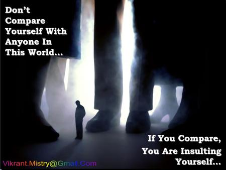 Don't Compare Yourself With Anyone In This World… If You Compare, You Are Insulting Yourself…