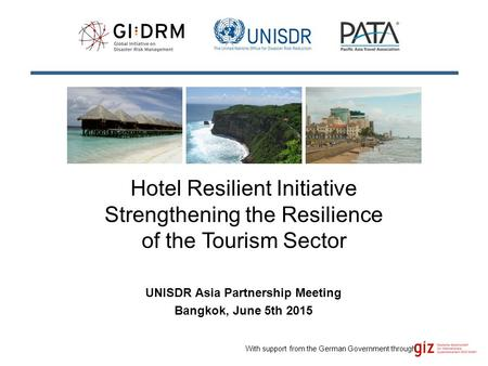 Hotel Resilient Initiative Strengthening the Resilience of the Tourism Sector UNISDR Asia Partnership Meeting Bangkok, June 5th 2015 With support from.