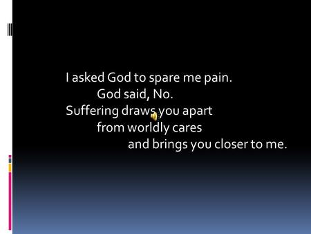 I asked God to spare me pain. God said, No. Suffering draws you apart from worldly cares and brings you closer to me.