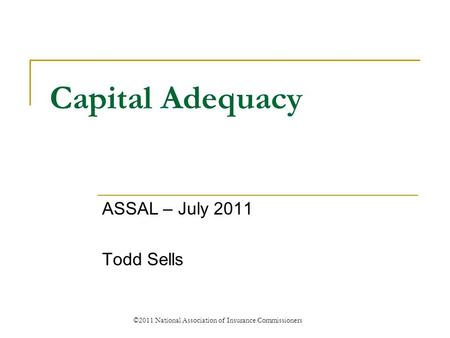Capital Adequacy ASSAL – July 2011 Todd Sells ©2011 National Association of Insurance Commissioners.
