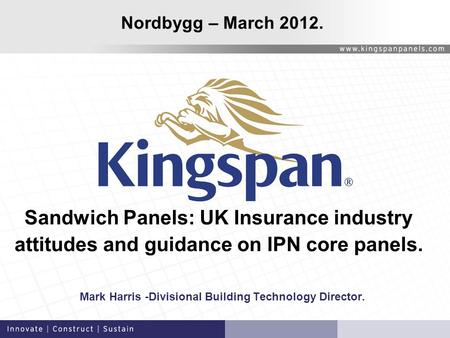 Sandwich Panels: UK Insurance industry attitudes and guidance on IPN core panels. Mark Harris -Divisional Building Technology Director. Nordbygg – March.