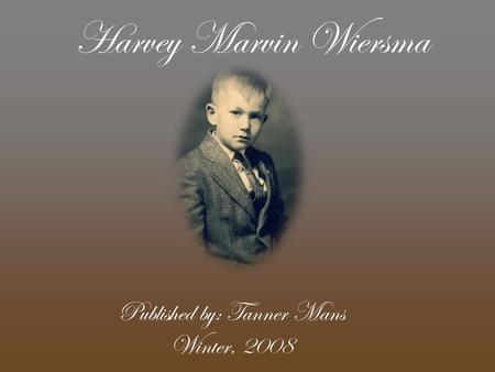 Harvey Marvin Wiersma Published by: Tanner Mans Winter, 2008.