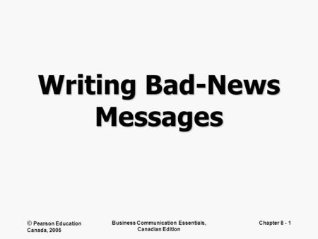 © Pearson Education Canada, 2005 Business Communication Essentials, Canadian Edition Chapter 8 - 1 Writing Bad-News Messages.