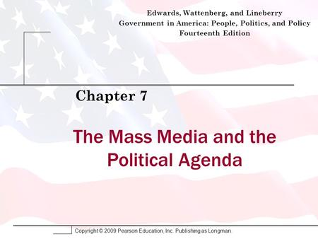 Copyright © 2009 Pearson Education, Inc. Publishing as Longman. The Mass Media and the Political Agenda Chapter 7 Edwards, Wattenberg, and Lineberry Government.