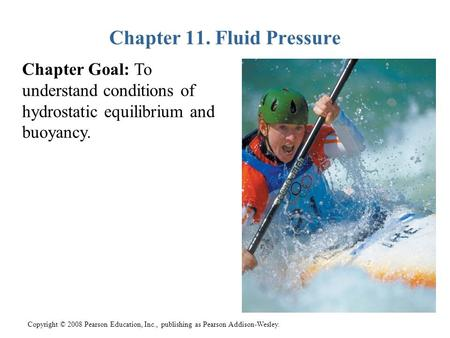 Copyright © 2008 Pearson Education, Inc., publishing as Pearson Addison-Wesley. Chapter 11. Fluid Pressure Chapter Goal: To understand conditions of hydrostatic.