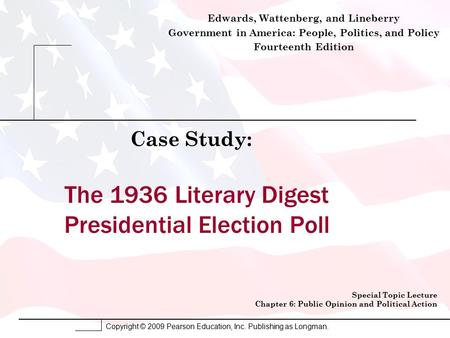 Copyright © 2009 Pearson Education, Inc. Publishing as Longman. The 1936 Literary Digest Presidential Election Poll Case Study: Special Topic Lecture Chapter.