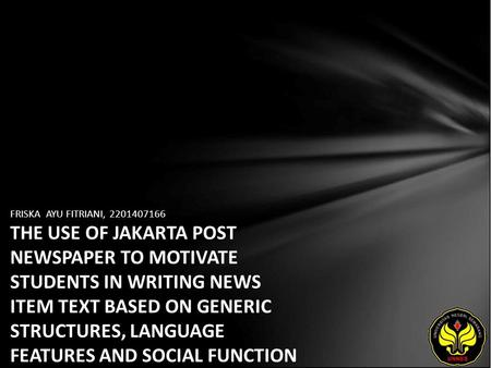 FRISKA AYU FITRIANI, 2201407166 THE USE OF JAKARTA POST NEWSPAPER TO MOTIVATE STUDENTS IN WRITING NEWS ITEM TEXT BASED ON GENERIC STRUCTURES, LANGUAGE.