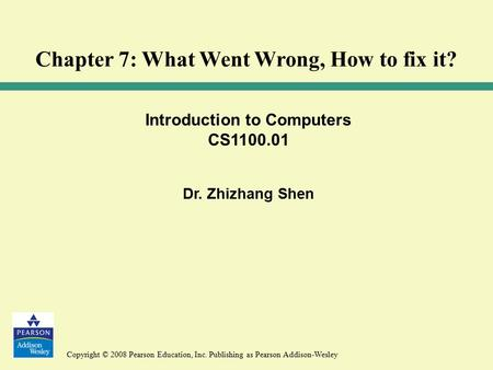 Copyright © 2008 Pearson Education, Inc. Publishing as Pearson Addison-Wesley Introduction to Computers CS1100.01 Dr. Zhizhang Shen Chapter 7: What Went.