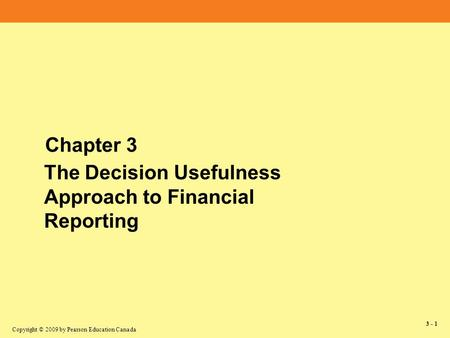 Copyright © 2009 by Pearson Education Canada 3 - 1 Chapter 3 The Decision Usefulness Approach to Financial Reporting.