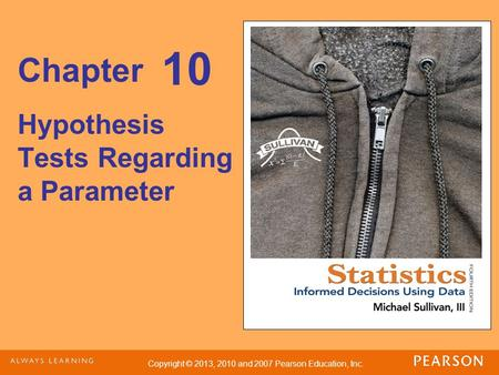 Copyright © 2013, 2010 and 2007 Pearson Education, Inc. Chapter Hypothesis Tests Regarding a Parameter 10.