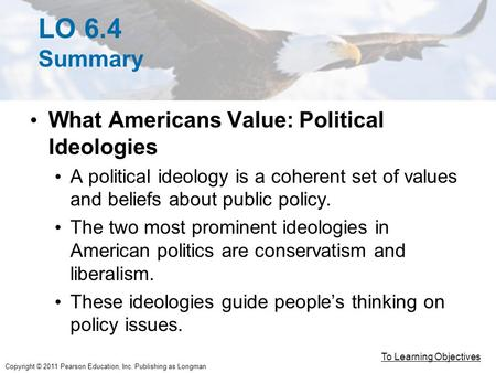 Copyright © 2011 Pearson Education, Inc. Publishing as Longman LO 6.4 Summary What Americans Value: Political Ideologies A political ideology is a coherent.
