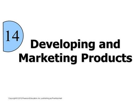 Developing and Marketing Products 14 Copyright © 2012 Pearson Education, Inc. publishing as Prentice Hall.