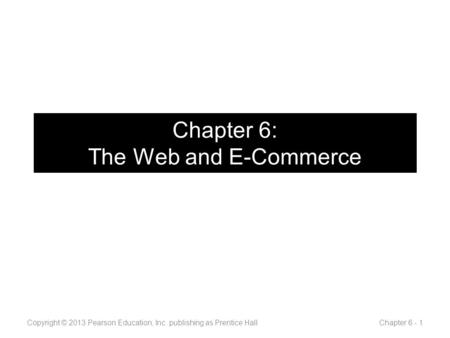 Chapter 6: The Web and E-Commerce Copyright © 2013 Pearson Education, Inc. publishing as Prentice Hall Chapter 6 - 1.