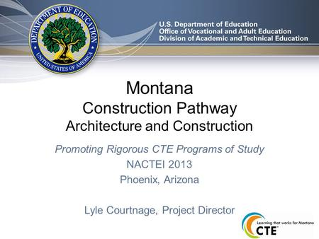 Montana Construction Pathway Architecture and Construction Promoting Rigorous CTE Programs of Study NACTEI 2013 Phoenix, Arizona Lyle Courtnage, Project.