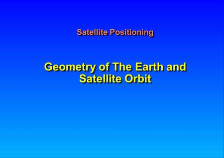 Geometry of The Earth and <strong>Satellite</strong> <strong>Orbit</strong> <strong>Satellite</strong> Positioning.