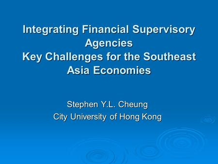 Integrating Financial Supervisory Agencies Key Challenges for the Southeast Asia Economies Stephen Y.L. Cheung City University of Hong Kong.