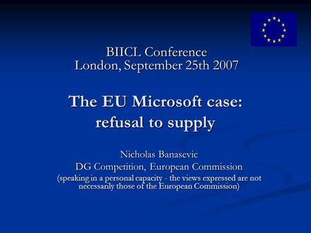 The EU Microsoft case: refusal to supply Nicholas Banasevic DG Competition, European Commission (speaking in a personal capacity - the views expressed.
