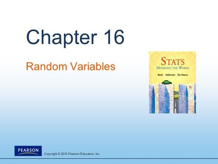 Copyright © 2010 Pearson Education, Inc. Chapter 16 Random Variables.