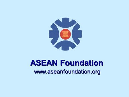Www.aseanfoundation.org ASEAN Foundation. ASEAN Member Countries ASEAN Member Countries: Brunei Darussalam Cambodia Indonesia Laos Malaysia Myanmar Philippines.