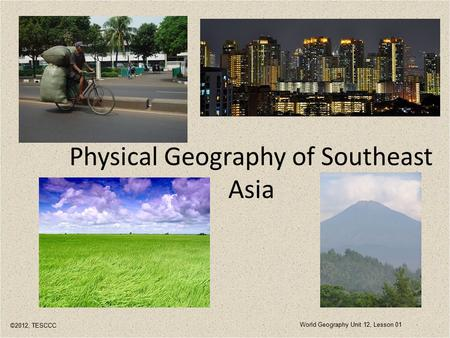 Physical Geography of Southeast Asia ©2012, TESCCC World Geography Unit 12, Lesson 01.