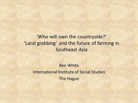'Who will own the countryside?' 'Land grabbing' and the future of farming in Southeast Asia Ben White International Institute of Social Studies The Hague.