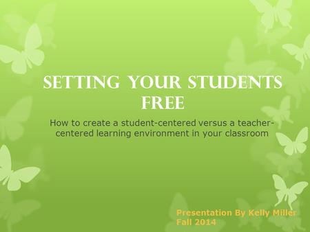 Setting Your Students Free How to create a student-centered versus a teacher- centered learning environment in your classroom Presentation By Kelly Miller.