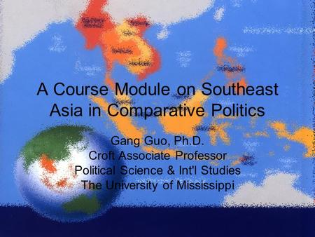 A Course Module on Southeast Asia in Comparative Politics Gang Guo, Ph.D. Croft Associate Professor Political Science & Int'l Studies The University of.