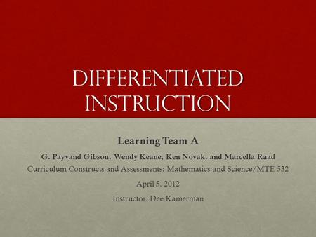 Differentiated instruction Learning Team A G. Payvand Gibson, Wendy Keane, Ken Novak, and Marcella Raad Curriculum Constructs and Assessments: Mathematics.