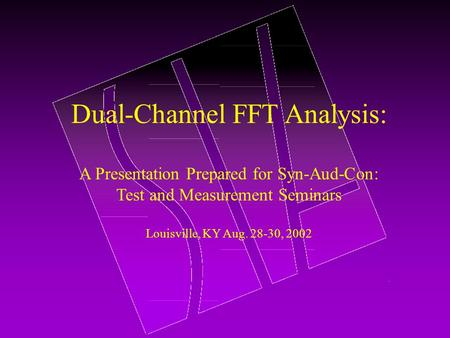 Dual-Channel FFT Analysis: A Presentation Prepared for Syn-Aud-Con: Test and Measurement Seminars Louisville, KY Aug. 28-30, 2002.