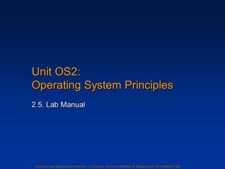 Windows Operating System Internals - by David A. Solomon and Mark E. Russinovich with Andreas Polze Unit OS2: Operating System Principles 2.5. Lab Manual.