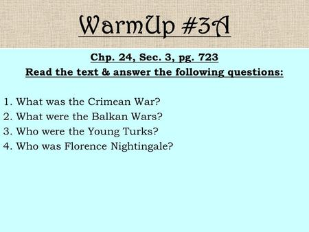 WarmUp #3A Chp. 24, Sec. 3, pg. 723 Read the text & answer the following questions: 1. What was the Crimean War? 2. What were the Balkan Wars? 3. Who were.