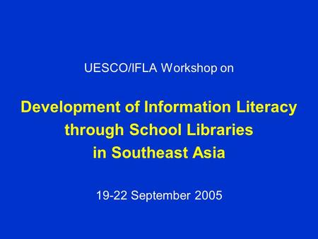 UESCO/IFLA Workshop on Development of Information Literacy through School Libraries in Southeast Asia 19-22 September 2005.