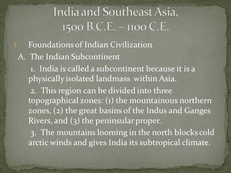 I. Foundations of Indian Civilization A. The Indian Subcontinent 1. India is called a subcontinent because it is a physically isolated landmass within.